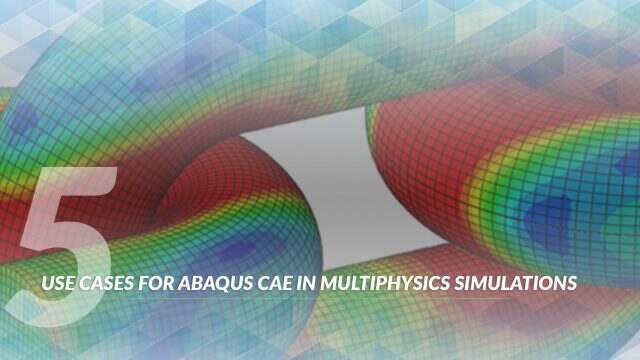 5 use cases for Abaqus CAE in multiphysics simulations