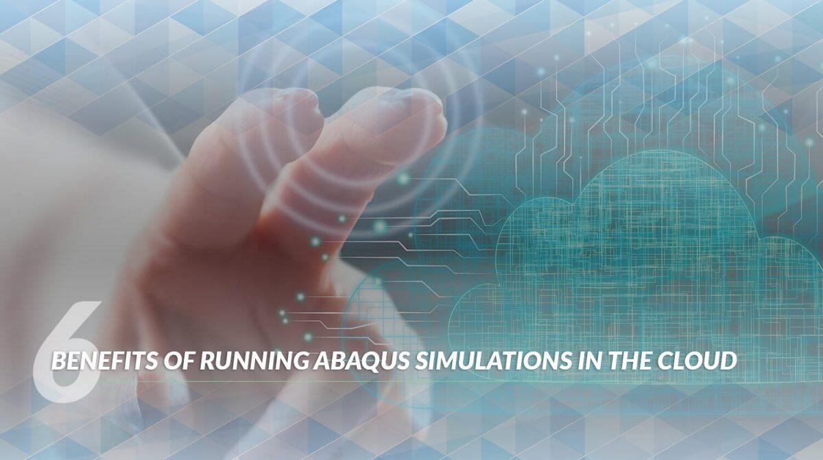 6 benefits of running abaqus simulations on the cloud