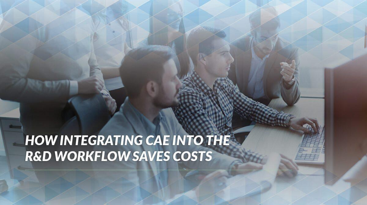 How Integrating CAE into the RD Workflow Saves Costs